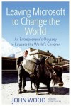 Leaving Microsoft to Change the World: An Entrepreneur's Odyssey to Educate the World's Children - John Wood