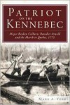 Patriot on the Kennebec: Major Reuben Colburn, Benedict Arnold and the March to Quebec, 1775 - Mark A. York