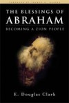 The Blessings Of Abraham: Becoming A Zion People - E. Douglas Clark