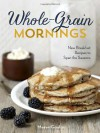 Whole-Grain Mornings: New Breakfast Recipes to Span the Seasons - Megan Gordon