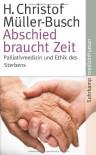 Abschied braucht Zeit - Palliativmedizin und Ethik des Sterbens - H. Christof Müller-Busch