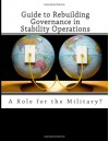 Guide to Rebuilding Governance in Stability Operations: A Role for the Military? - Richard Hill;Derick W. Brinkerhoff;Ronald W. Johnson;Rti International