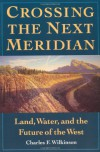 Crossing the Next Meridian: Land, Water, and the Future of the West - Charles F. Wilkinson