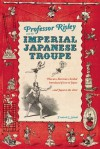 Professor Risley and the Imperial Japanese Troupe: How an American Acrobat Introduced Circus to Japan--and Japan to the West - Frederik L. Schodt