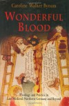 Wonderful Blood: Theology and Practice in Late Medieval Northern Germany and Beyond - Caroline Walker Bynum