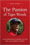 The Passion of Tiger Woods: An Anthropologist Reports on Golf, Race, and Celebrity Scandal - Orin Starn