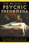 The Origins of Psychic Phenomena: Poltergeists, Incubi, Succubi, and the Unconscious Mind - Stan Gooch