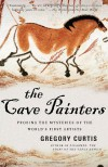 The Cave Painters: Probing the Mysteries of the World's First Artists - Gregory Curtis