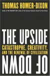 The Upside of Down: Catastrophe, Creativity and the Renewal of Civilization - Thomas Homer-Dixon