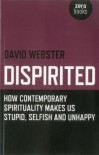 Dispirited: How Contemporary Spirituality Makes Us Stupid, Selfish and Unhappy - David Webster