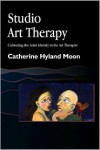 Studio Art Therapy: Cultivating the Artist Identity in the Art Therapist - Catherine Hyland Moon
