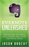 Evernote: Unleashed! Remember Anything, Accomplish Any Goal, Get More Done (Evernote for Beginners - Your Complete Guide to Mastering Evernote Quickly) - Jason Bracht