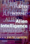 After the Internet: Alien Intelligence - James J. Martin