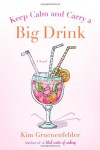 Keep Calm and Carry a Big Drink - Kim Gruenenfelder
