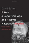 It Was a Long Time Ago, and It Never Happened Anyway: Russia and the Communist Past - David Satter