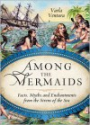 Among The Mermaids: Facts, Myths, and Enchantments from the Sirens of the Sea - Varla Ventura