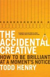 The Accidental Creative: How to Be Brilliant at a Moment's Notice - Todd Henry