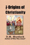 The Origins of Christianity and the Quest for the Historical Jesus Christ - 'D.M. Murdock',  'Acharya S'