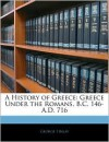 A History of Greece: Greece Under the Romans, B.C. 146-A.D. 716 - George Finlay