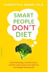 Smart People Don't Diet: How Psychology, Common Sense, and the Latest Science Can Help You Lose Weight Permanently - Charlotte Markey