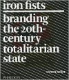 Iron Fists: Branding the 20th Century Totalitarian State - Steven Heller