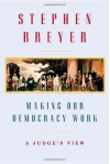 Making Our Democracy Work: A Judge's View - Stephen G. Breyer