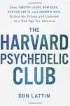 The Harvard Psychedelic Club: How Timothy Leary, Ram Dass, Huston Smith, and Andrew Weil Killed the Fifties and Ushered in a New Age for America - Don Lattin