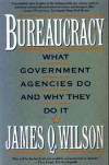 Bureaucracy: What Government Agencies Do and Why They Do It - James Q. Wilson