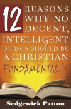 12 Reasons Why No Decent, Intelligent Person Should be a Christian Fundamentalist - Sedgewick Patton