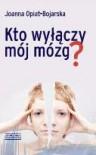 Kto wyłączy mój mózg? - Joanna Opiat-Bojarska