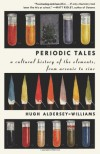 Periodic Tales: A Cultural History of the Elements, from Arsenic to Zinc - Hugh Aldersey-Williams