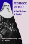 Pilgrimage and Exile: Mother Marianne of Molokai - Mary Laurence Hanley, O.A. Bushnell