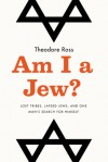 Am I a Jew?: Lost Tribes, Lapsed Jews, and One Man's Search for Himself - Theodore Ross