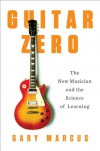 Guitar Zero: The New Musician and the Science of Learning - Gary Marcus