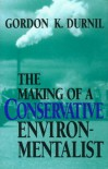 The Making of a Conservative Environmentalist: With Reflections on Government, Industry, Scientists, the Media, Education, Economic Growth, the Public, the Great Lakes, Activists, and the Sunsetting of Toxic Chemicals - Gordon K. Durnil