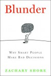 Blunder: Why Smart People Make Bad Decisions - Zachary Shore