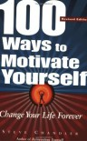 100 Ways to Motivate Yourself: Change Your Life Forever - Steve Chandler