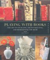 Playing with Books: The Art of Upcycling, Deconstructing, and Reimagining the Book - Jason Thompson