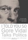 I Told You So: Gore Vidal Talks Politics: Interviews with Jon Wiener - Gore Vidal, Jon Wiener