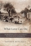 What Love Can Do: Recollected Stories Of Slavery And Freedom In New Orleans And The Surrounding Area - Arthur Mitchell