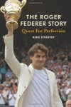 The Roger Federer Story: Quest for Perfection - Rene Stauffer