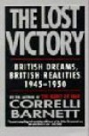 The Lost Victory: British Dreams, British Realities 1945-1950 - Correlli Barnett