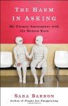 The Harm in Asking: My Clumsy Encounters with the Human Race - Sara Barron