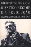 Antigo Regime e a Revolução: memórias políticas (1941-1975) - Diogo Freitas do Amaral