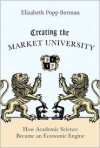 Creating the Market University: How Academic Science Became an Economic Engine - Elizabeth Popp Berman