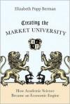 Creating the Market University: How Academic Science Became an Economic Engine - Elizabeth Popp Berman