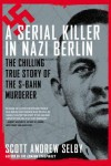A Serial Killer in Nazi Berlin: The Chilling True Story of the S-Bahn Murderer - Scott Andrew Selby