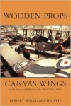 Wooden Props and Canvas Wings: Recollections and Reflections of a Wwi Pilot - Robert William Christie