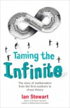 Taming the Infinite: The Story of Mathematics from the First Numbers to Chaos Theory - Ian Stewart