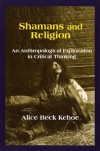 Shamans and Religion: An Anthropological Exploration in Critical Thinking - Alice Beck Kehoe